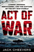 *Act of War: Lyndon Johnson, North Korea, and the Capture of the Spy Ship Pueblo* by Jack Cheevers