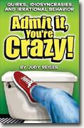 Buy *Admit It, You're Crazy! Quirks, Idiosyncrasies, and Irrational Behavior* online