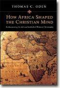 *How Africa Shaped the Christian Mind: Rediscovering the African Seedbed of Western Christianity* by Thomas C. Oden
