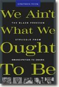 *We Ain't What We Ought To Be: The Black Freedom Struggle from Emancipation to Obama* by Stephen Tuck