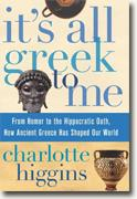 Buy *It's All Greek to Me: From Homer to the Hippocratic Oath, How Ancient Greece Has Shaped Our World* by Charlotte Higgins online