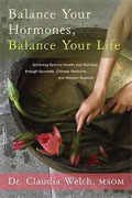 *Balance Your Hormones, Balance Your Life: Achieving Optimal Health and Wellness through Ayurveda, Chinese Medicine, and Western Science* by Claudia Welch