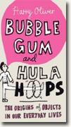 Buy *Bubble Gum and Hula Hoops: The Origins of Objects in Our Everyday Lives* by Harry Oliver online