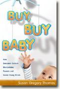 Buy *Buy, Buy Baby: How Consumer Culture Manipulates Parents and Harms Young Minds* by Susan Gregory Thomas online