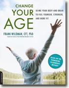 *Change Your Age: Using Your Body and Brain to Feel Younger, Stronger, and More Fit* by Frank Wildman