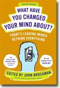 *What Have You Changed Your Mind About?: Today's Leading Minds Rethink Everything* by John Brockman