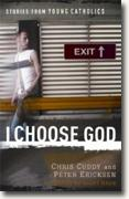 *I Choose God: Stories from Young Catholics* by Chris Cuddy and Peter Ericksen, editors