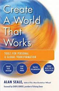 *Create a World That Works: Tools for Personal and Global Transformation* by Alan Seale