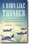 *A Dawn Like Thunder: The True Story of Torpedo Squadron Eight* by Robert J. Mrazek