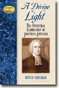 Buy *A Divine Light: Spiritual Leadership of Jonathan Edwards (Leaders in Action)* by David Vaughan online