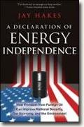 *A Declaration of Energy Independence: How Freedom from Foreign Oil Can Improve National Security, Our Economy, and the Environment* by Jay Hakes