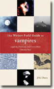 *The Weiser Field Guide to Vampires: Legends, Practices, and Encounters Old and New* by J.M. Dixon