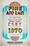 Buy *Fire and Rain: The Beatles, Simon and Garfunkel, James Taylor, CSNY, and the Lost Story of 1970* by David Browne online