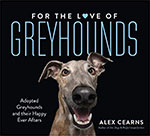 Buy *For the Love of Greyhounds: Adopted Greyhounds and their Happy Ever Afters* by Alex Cearns online