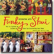 Decorating with Funky Shui: How to Lighten Up, Loosen Up, and Have Fun Decorating Your Home