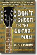 *Don't Shoot! I'm the Guitar Man: The Remarkable True Story of the Musician Who Set Out to Change Lives, Note by Note* by Buzzy Martin