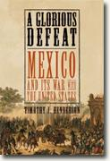 *A Glorious Defeat: Mexico and Its War with the United States* by Timothy J. Henderson
