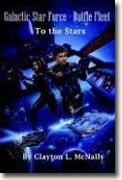 *Galactic Star Force Battle Fleet: To the Stars* by Clayton L. McNally, Jr.