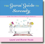*The Gurus' Guide to Serenity: A Me-Time Menu of Celebrity Stress Reducers* by Laurel & Sharon House
