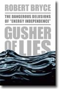*Gusher of Lies: The Dangerous Delusions of Energy Independence* by Robert Bryce