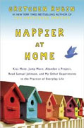 *Happier at Home: Kiss More, Jump More, Abandon a Project, Read Samuel Johnson, and My Other Experiments in the Practice of Everyday Life* by Gretchen Rubin