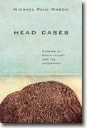 *Head Cases: Stories of Brain Injury and Its Aftermath* by Michael Paul Mason