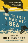 *How to Lose a War at Sea: Foolish Plans and Great Naval Blunders* by Bill Fawcett