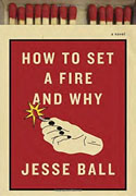 *How to Set a Fire and Why* by Jesse Ball
