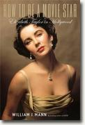 *How to Be a Movie Star: Elizabeth Taylor in Hollywood* by William J. Mann