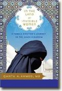 *In the Land of Invisible Women: A Female Doctor's Journey in the Saudi Kingdom* by Qanta A. Ahmed