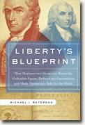 *Liberty's Blueprint: How Madison and Hamilton Wrote the Federalist Papers, Defined the Constitution, and Made Democracy Safe for the World* by Michael Meyerson