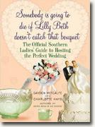 *Somebody Is Going to Die If Lilly Beth Doesn't Catch That Bouquet: The Official Southern Ladies' Guide to Hosting the Perfect Wedding* by Gayden Metcalfe and Charlotte Hays