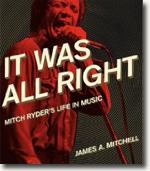 *It Was All Right: Mitch Ryder's Life in Music* by James A. Mitchell