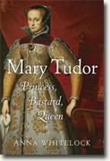 *Mary Tudor: Princess, Bastard, Queen* by Anna Whitelock