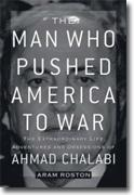 *The Man Who Pushed America to War: The Extraordinary Life, Adventures, and Obsessions of Ahmed Chalabi Adventures, and Obsessions of Ahmed Chalabi* by Aram Roston