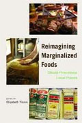 *Reimagining Marginalized Foods: Global Processes, Local Places* by Elizabeth Finnis, editor