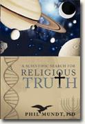 *A Scientific Search for Religious Truth* by Phil Mundt, PhD