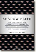 *Shadow Elite: How the World's New Power Brokers Undermine Democracy, Government, and the Free Market* by Janine R. Wedel