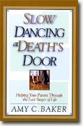 *Slow Dancing at Death's Door: Helping Your Parent Through the Last Stages of Life* by Amy C. Baker