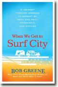 *When We Get to Surf City: A Journey Through America in Pursuit of Rock and Roll, Friendship, and Dreams* by Bob Greene