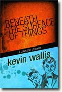 *Beneath the Surface Things: A Collection of Stories* by Kevin Wallis