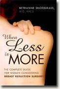 *When Less Is More: The Complete Guide for Women Considering Breast Reduction Surgery* by Bethanne Snodgrass