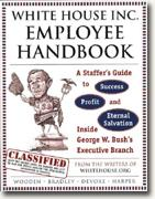 Buy *The White House Inc. Employee Handbook: A Staffer's Guide to Success, Profit, and Eternal Salvation Inside George W. Bush's Executive Branch* online