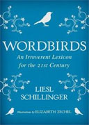 *Wordbirds: An Irreverent Lexicon for the 21st Century* by Liesl Schillinger, illustrated by Elizabeth Zechel
