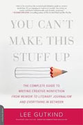 Buy *You Can't Make This Stuff Up: The Complete Guide to Writing Creative Nonfiction--from Memoir to Literary Journalism and Everything in Between* by Lee Gutkind online